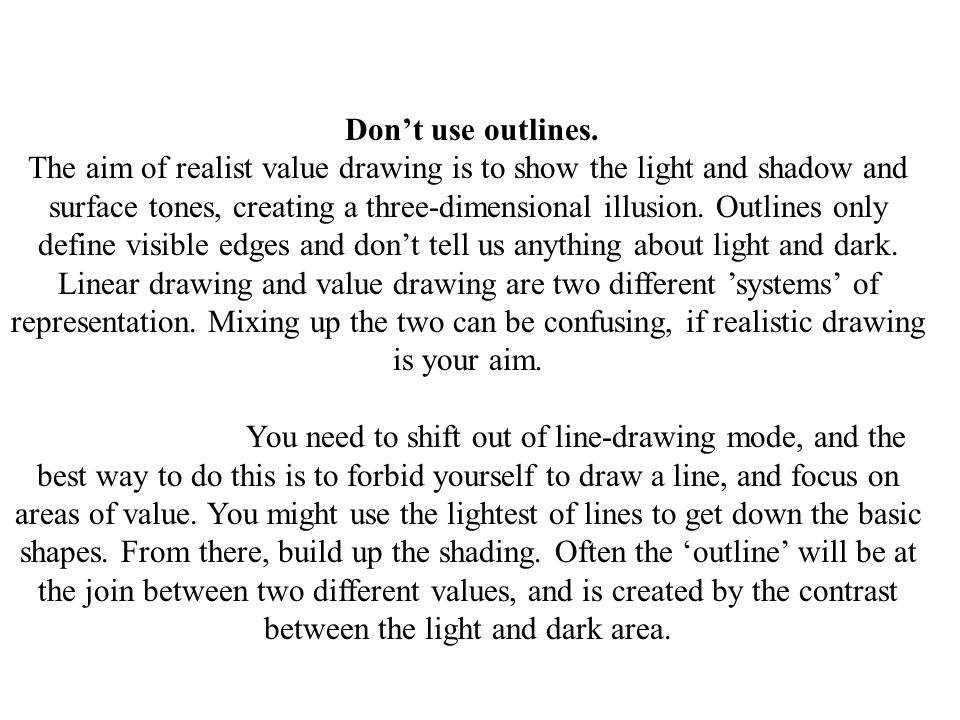 Don't use outlines. The aim of realist value drawing is to show the light and shadow and surface tones, creating a three-dimensional illusion. Outlines only define visible edges and don't tell us anything about light and dark. Linear drawing and value drawing are two different 'systems' of representation. Mixing up the two can be confusing, if realistic drawing is your aim.