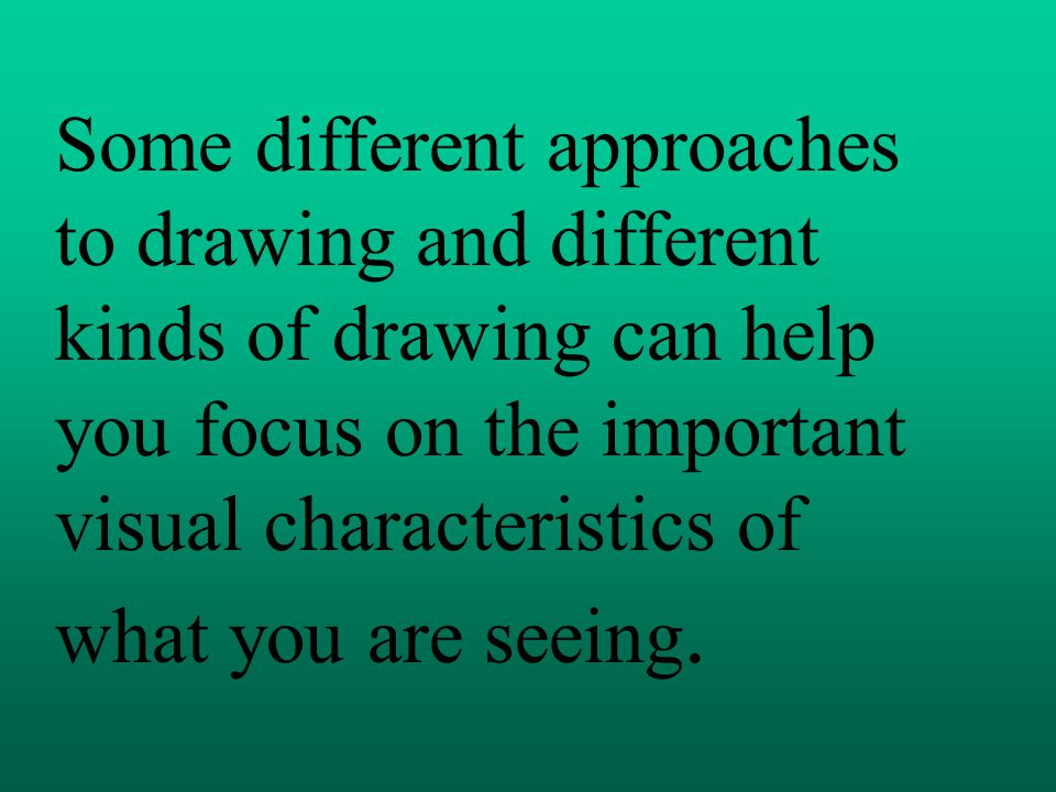 Some different approaches to drawing and different kinds of drawing can help you focus on the important visual characteristics of what you are seeing.