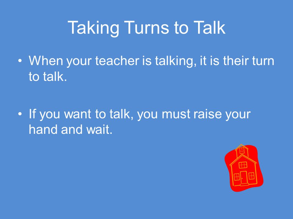 Taking Turns to Talk When your teacher is talking, it is their turn to talk. If you want to talk, you must raise your hand and wait.