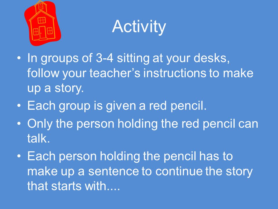 Activity In groups of 3-4 sitting at your desks, follow your teacher's instructions to make up a story.