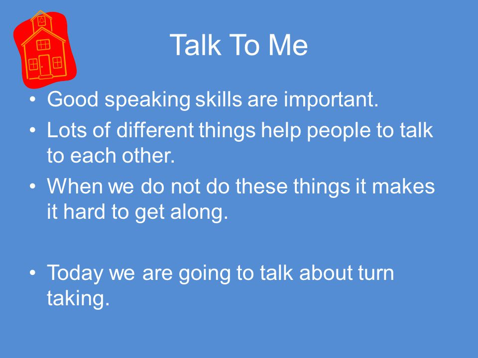 Talk To Me Good speaking skills are important. Lots of different things help people to talk to each other.