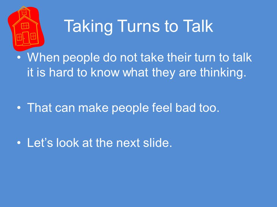 Taking Turns to Talk When people do not take their turn to talk it is hard to know what they are thinking.