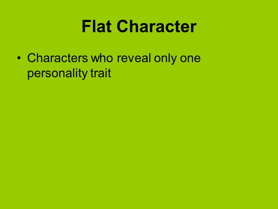 Flat Character Characters who reveal only one personality trait
