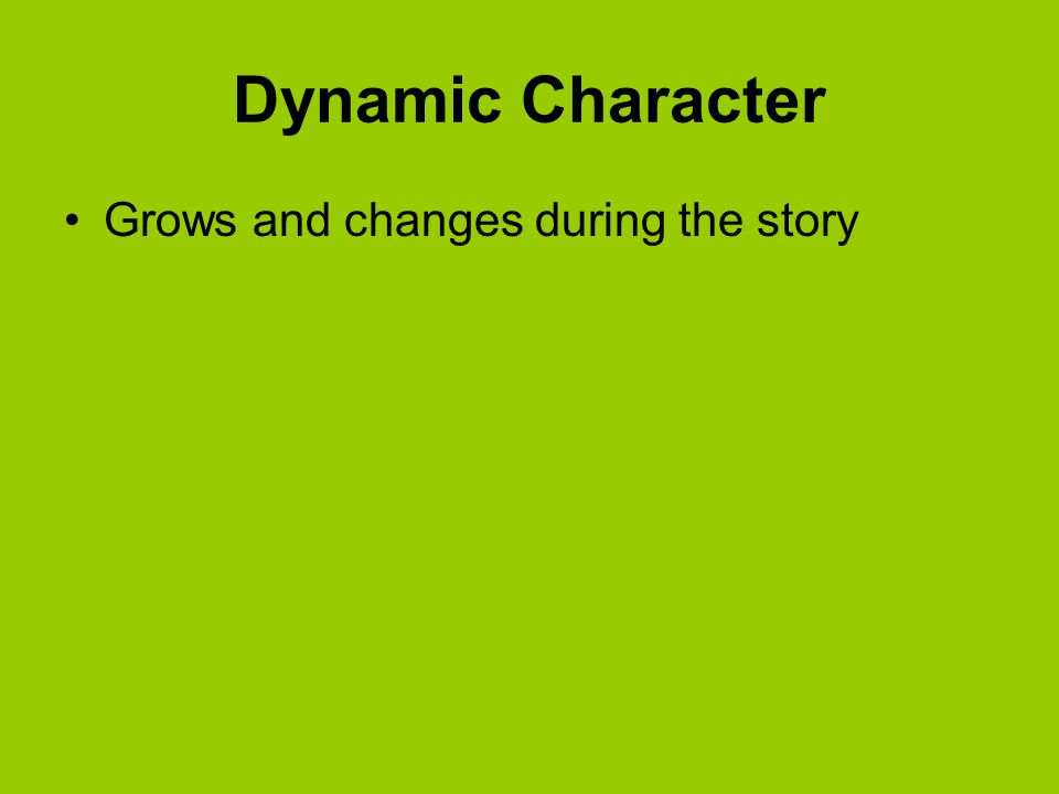 Dynamic Character Grows and changes during the story