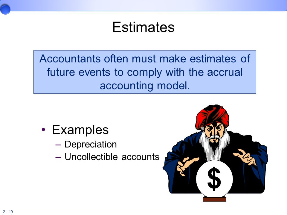 Estimates Accountants often must make estimates of future events to comply with the accrual accounting model.