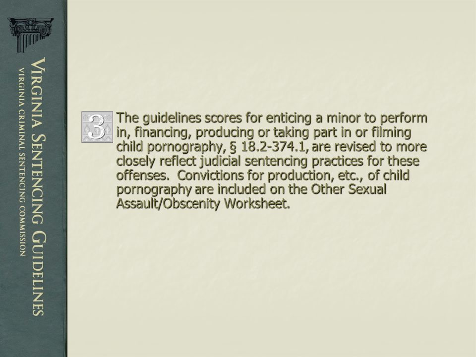 7 The guidelines scores for enticing a minor to perform in, financing,  producing or taking part in or filming child pornography, § , are revised  to more ...