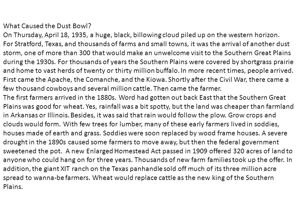causes of the dust bowl essay This area, known as the dust bowl, was a region of horrible dust storms during most of the 1930's the storms accompanied the drought and intensified the problems of the farmers with the drought, many fields were not in a situation to grow crops.
