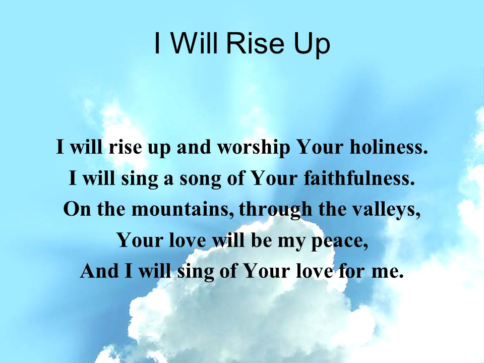 I Will Rise Up I will rise up and worship Your holiness.