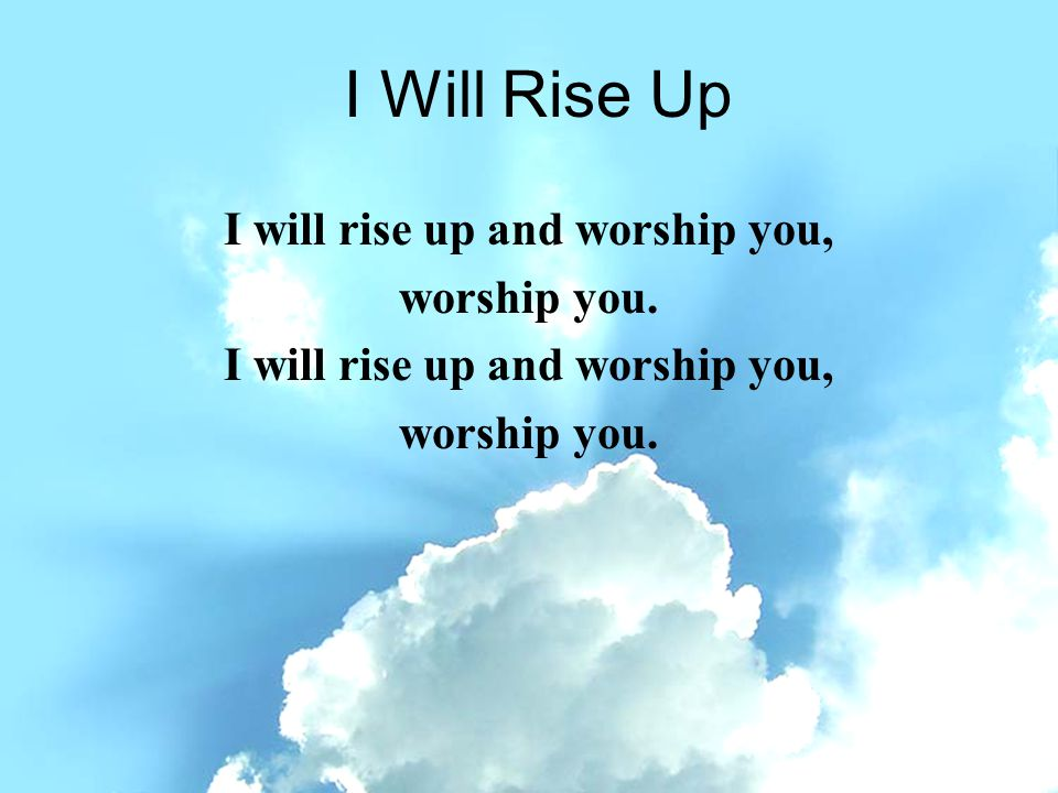 I will rise up and worship you,