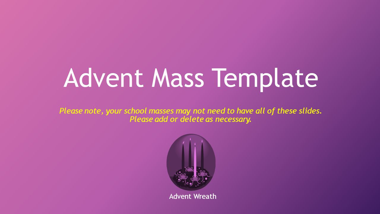 Advent Mass Template Please note, your school masses may not need to have all of these slides. Please add or delete as necessary.