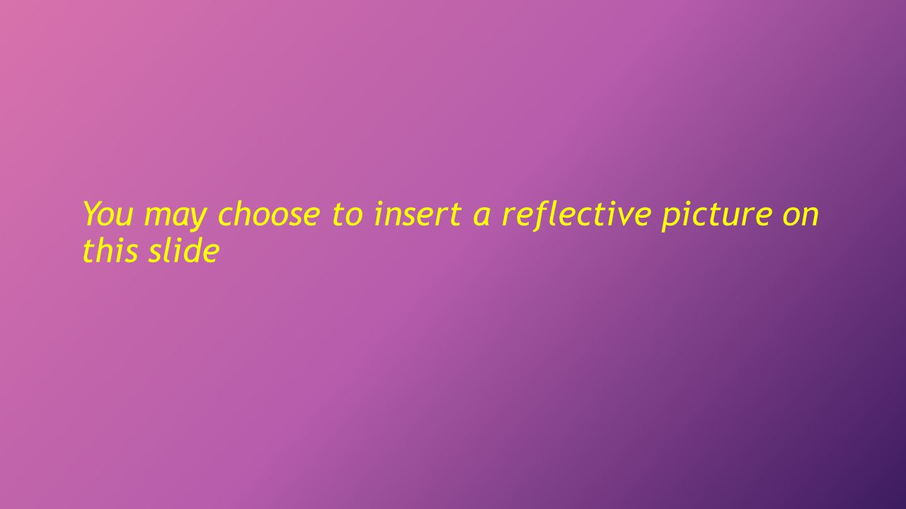 You may choose to insert a reflective picture on this slide