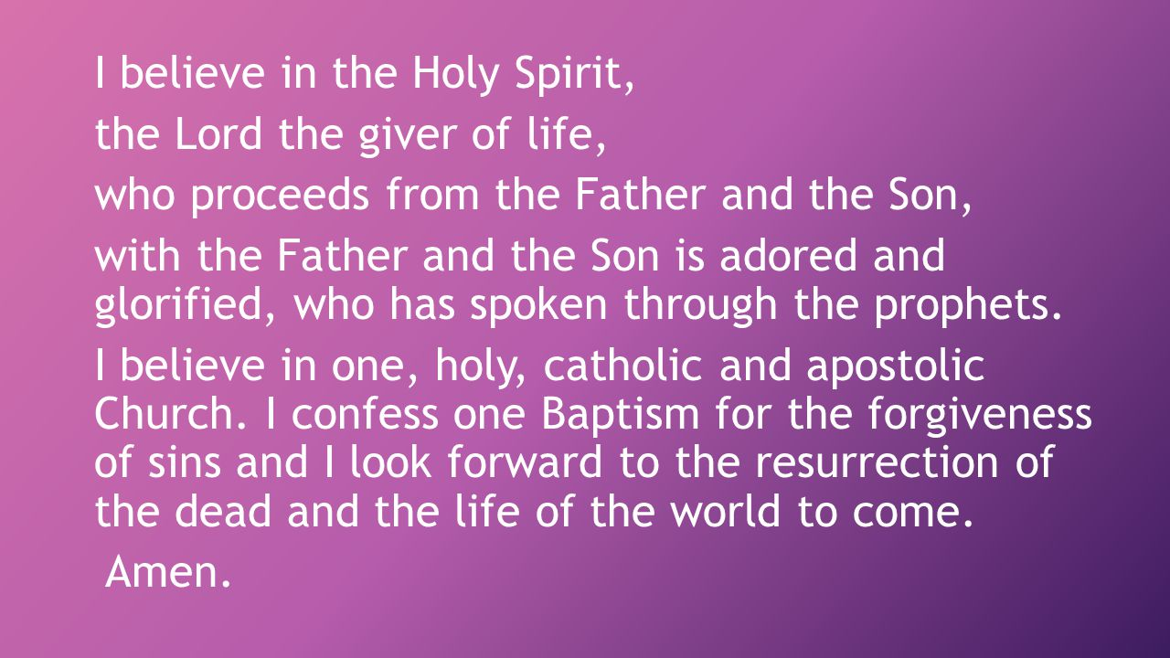 I believe in the Holy Spirit, the Lord the giver of life, who proceeds from the Father and the Son, with the Father and the Son is adored and glorified, who has spoken through the prophets.