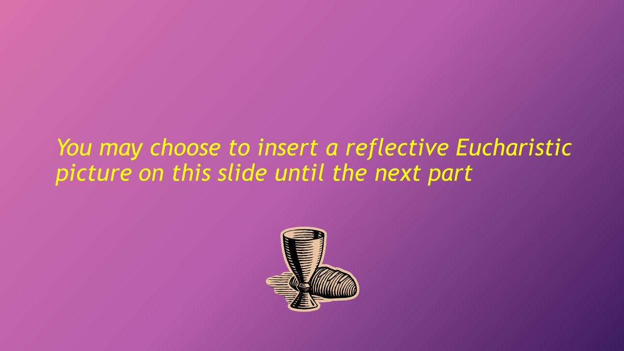 You may choose to insert a reflective Eucharistic picture on this slide until the next part