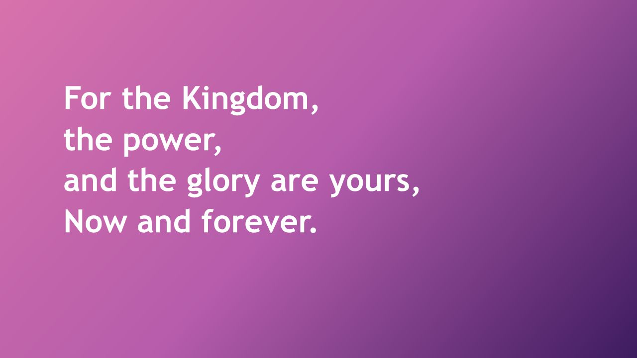 For the Kingdom, the power, and the glory are yours, Now and forever.