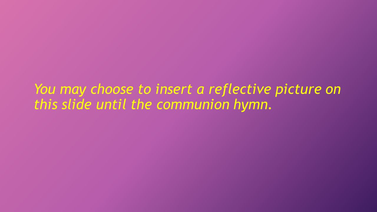 You may choose to insert a reflective picture on this slide until the communion hymn.