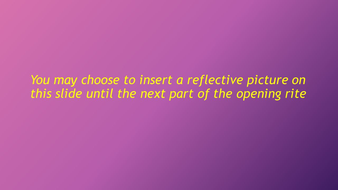 You may choose to insert a reflective picture on this slide until the next part of the opening rite