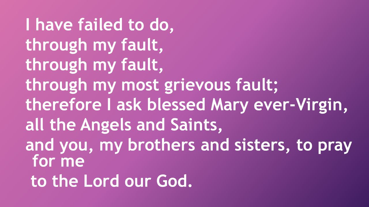 I have failed to do, through my fault, through my most grievous fault; therefore I ask blessed Mary ever-Virgin,