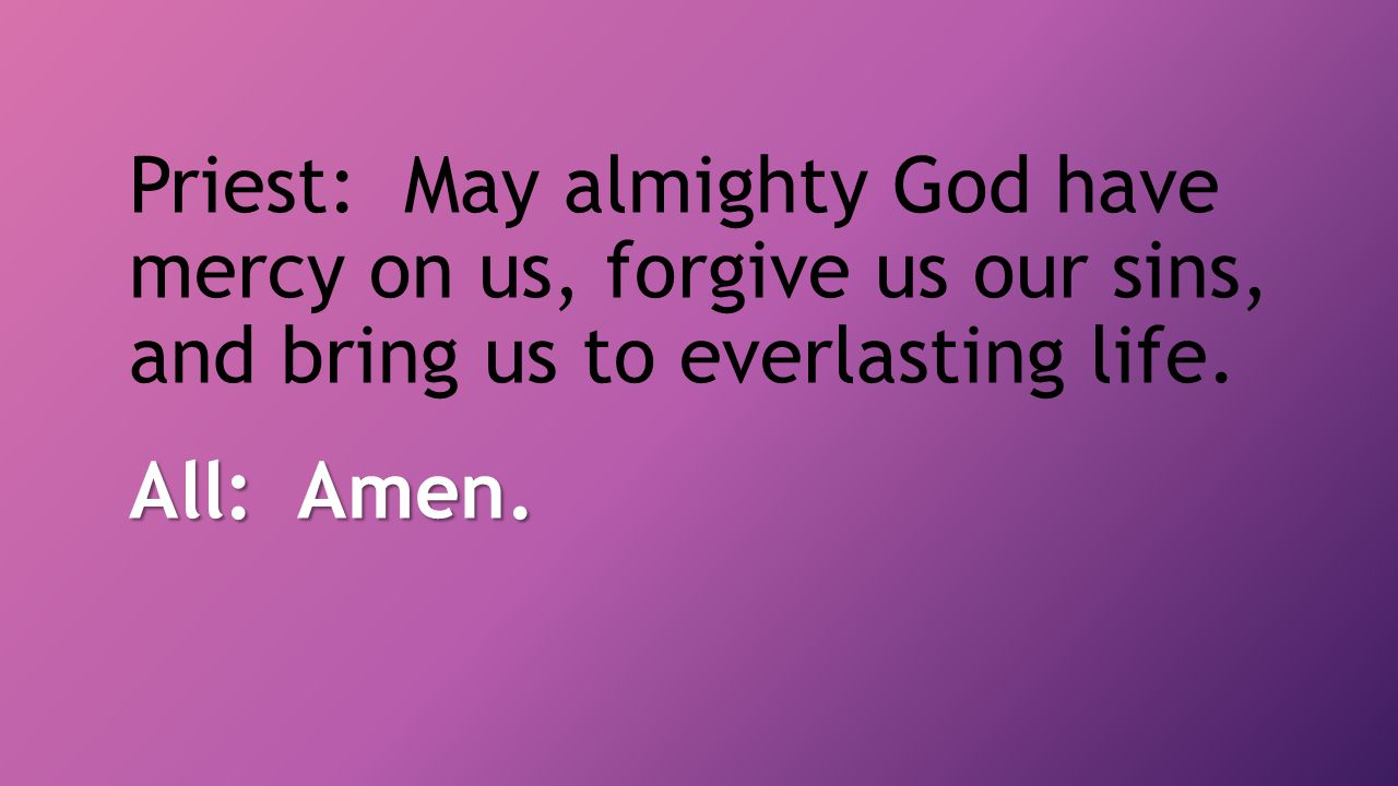 Priest: May almighty God have mercy on us, forgive us our sins, and bring us to everlasting life.