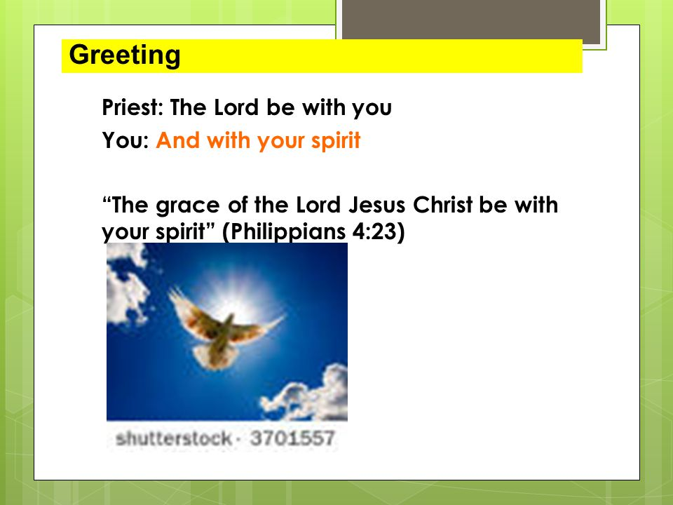 Greeting Priest: The Lord be with you You: And with your spirit The grace of the Lord Jesus Christ be with your spirit (Philippians 4:23)