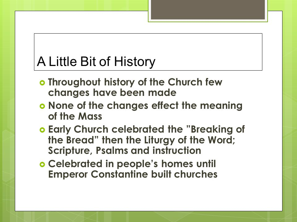 A Little Bit of History Throughout history of the Church few changes have been made. None of the changes effect the meaning of the Mass.