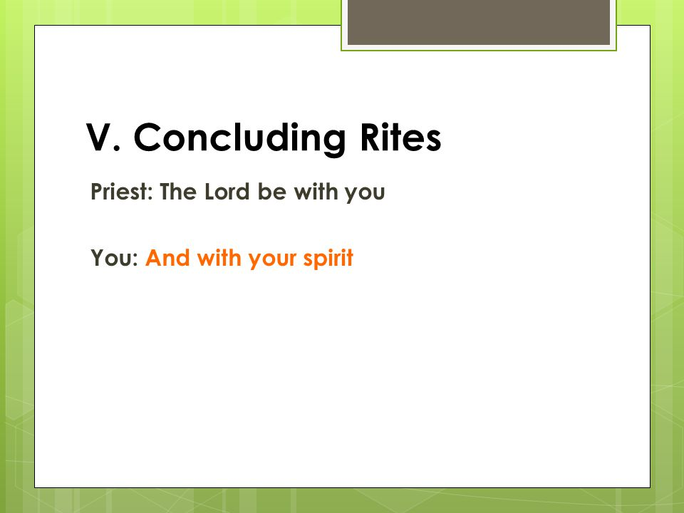 V. Concluding Rites Priest: The Lord be with you You: And with your spirit