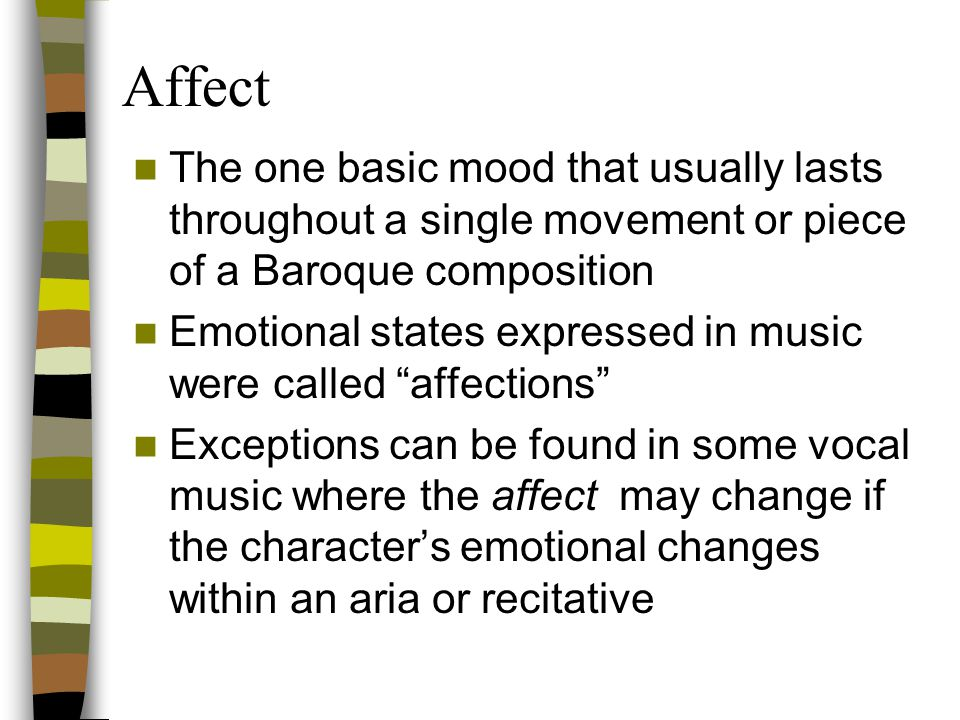 Affect The one basic mood that usually lasts throughout a single movement or piece of a Baroque composition.