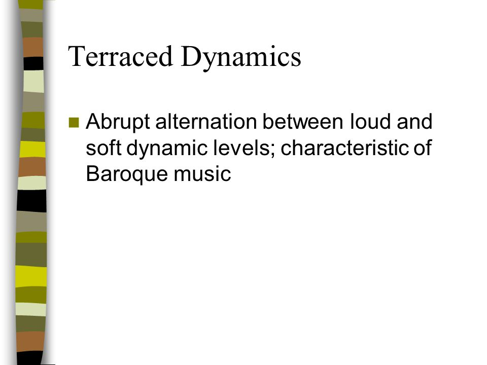 Terraced Dynamics Abrupt alternation between loud and soft dynamic levels; characteristic of Baroque music.