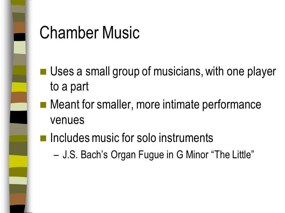 Chamber Music Uses a small group of musicians, with one player to a part. Meant for smaller, more intimate performance venues.