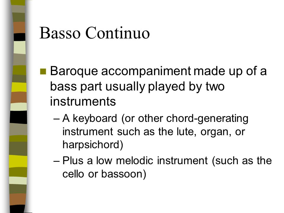 Basso Continuo Baroque accompaniment made up of a bass part usually played by two instruments.