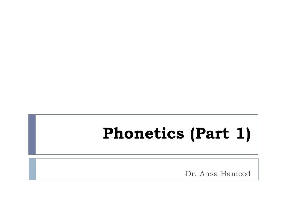 Phonetics (Part 1) Dr. Ansa Hameed