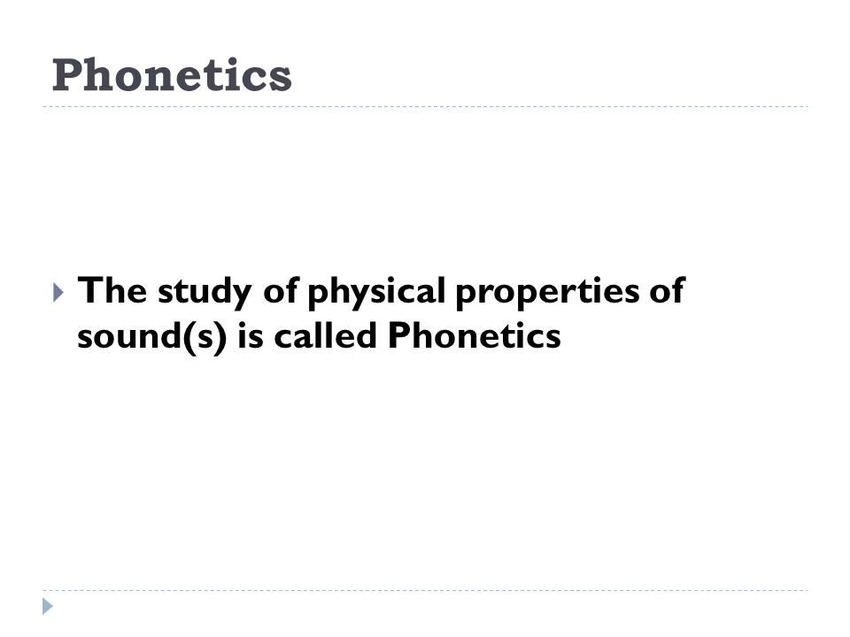 Phonetics The study of physical properties of sound(s) is called Phonetics