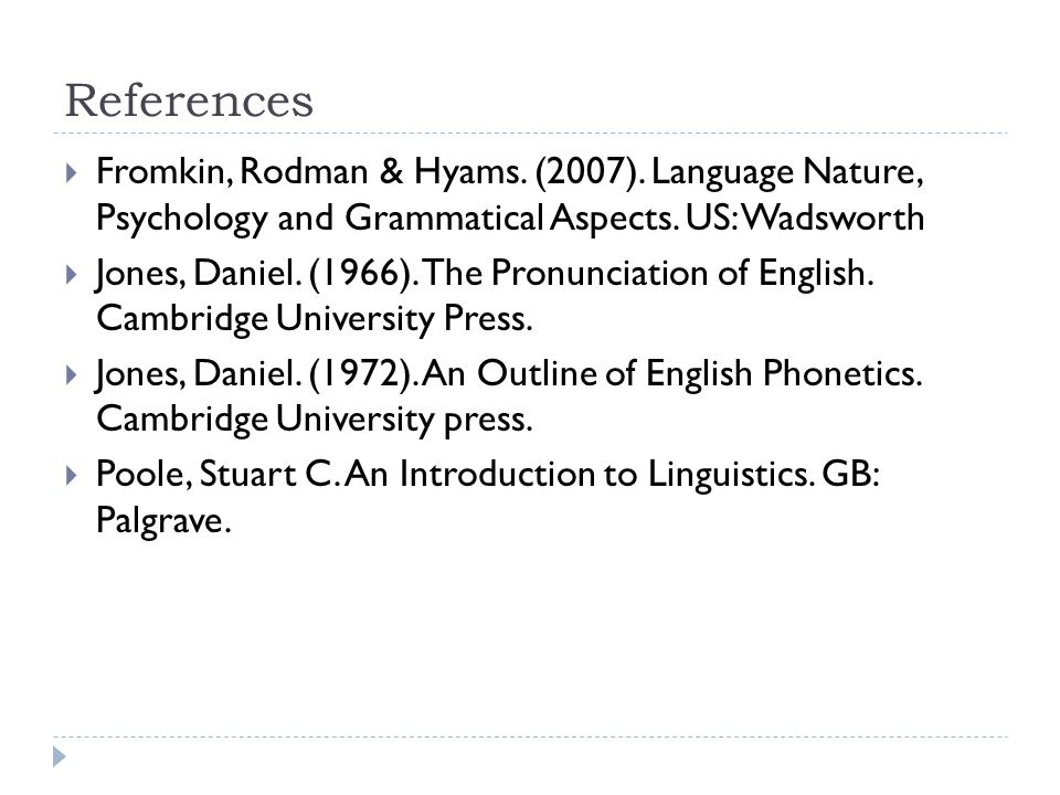 References Fromkin, Rodman & Hyams. (2007). Language Nature, Psychology and Grammatical Aspects. US: Wadsworth.