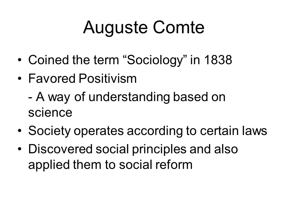 Auguste Comte Coined the term Sociology in 1838 Favored Positivism