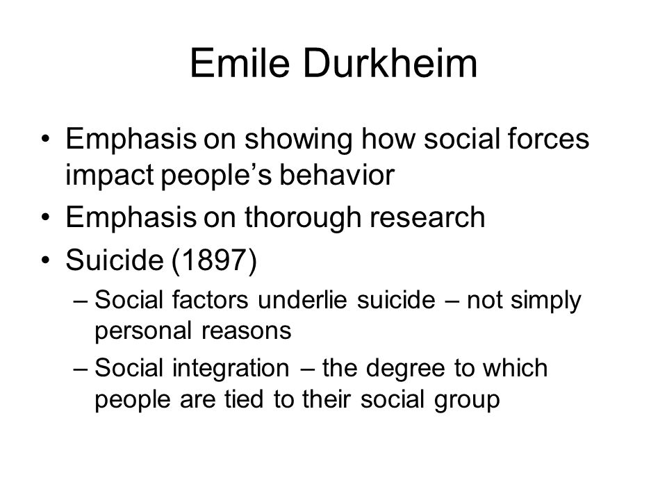 Emile Durkheim Emphasis on showing how social forces impact people's behavior. Emphasis on thorough research.