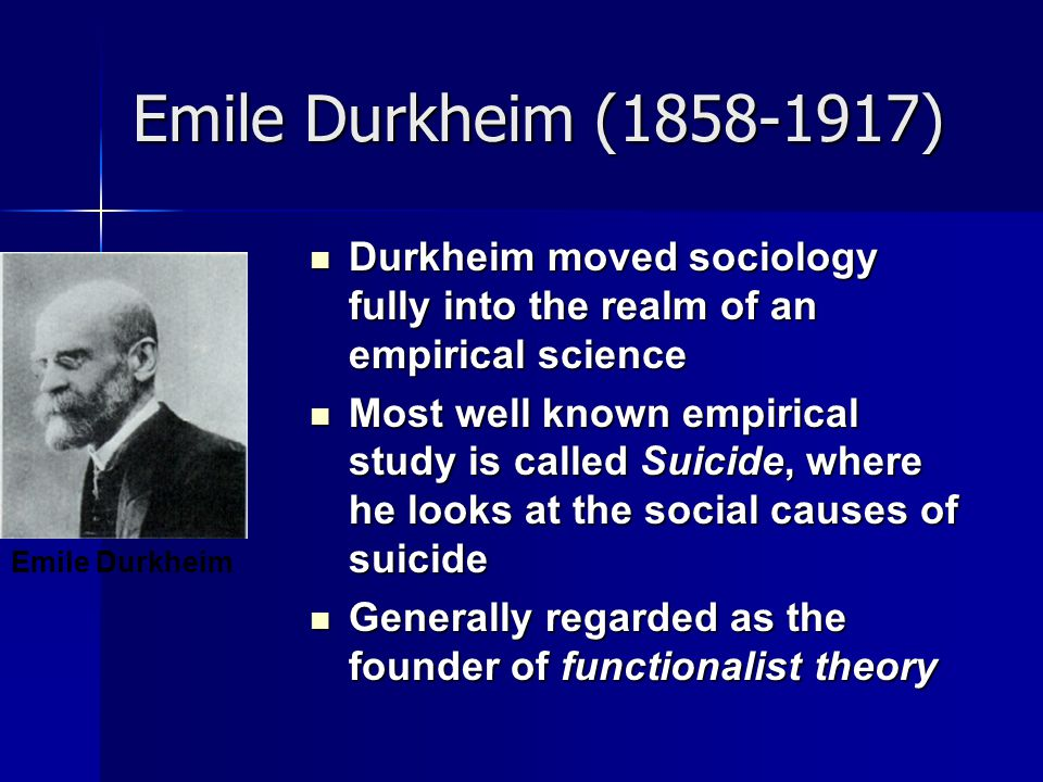 Emile Durkheim ( ) Durkheim moved sociology fully into the realm of an empirical science.