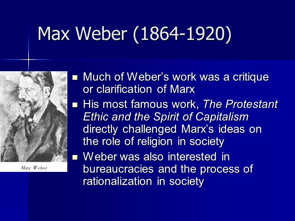 Max Weber ( ) Much of Weber's work was a critique or clarification of Marx.