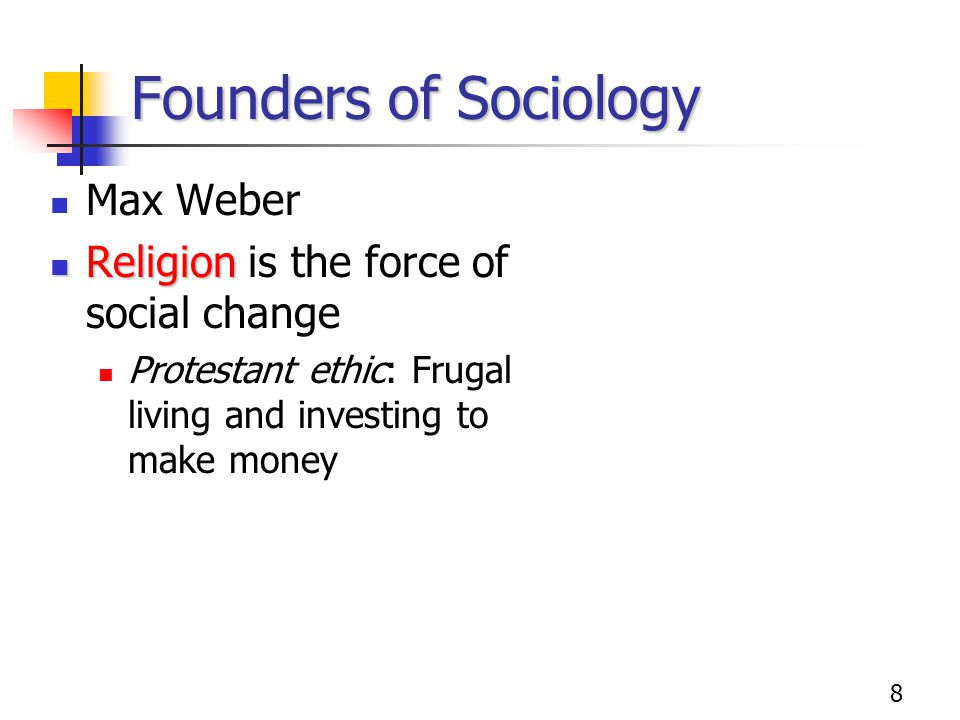 Founders of Sociology Max Weber Religion is the force of social change