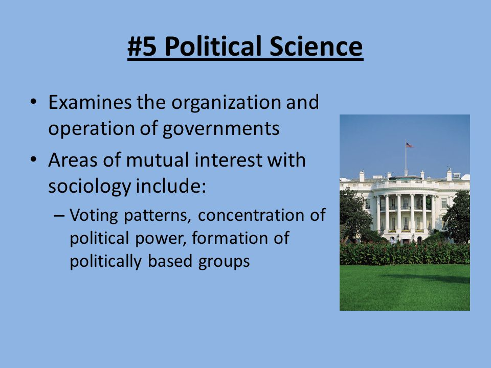 #5 Political Science Examines the organization and operation of governments. Areas of mutual interest with sociology include: