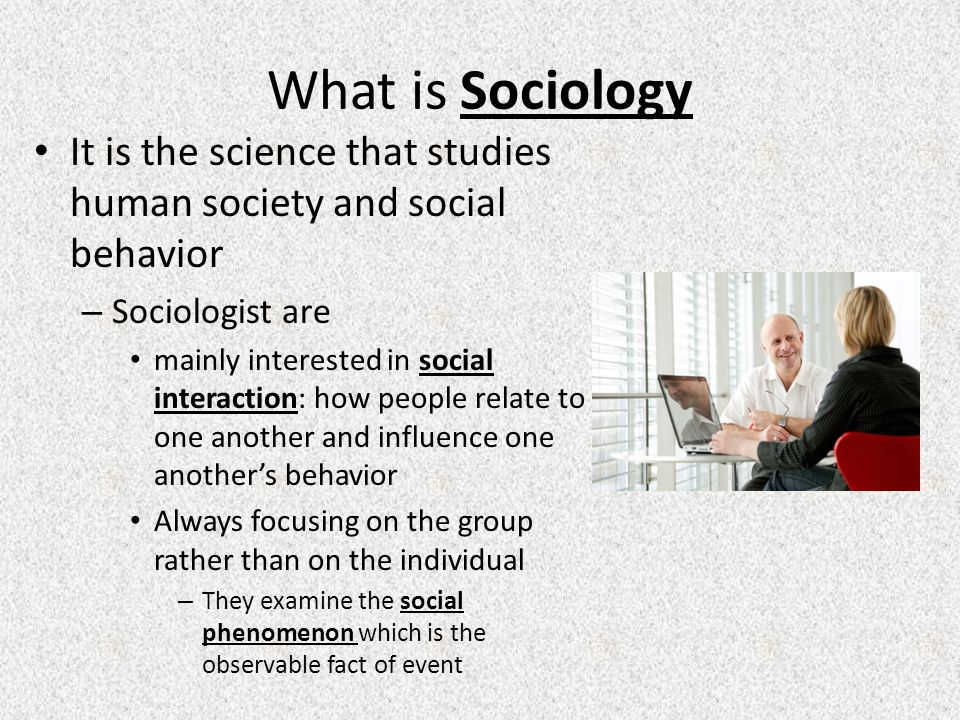What is Sociology It is the science that studies human society and social behavior. Sociologist are.