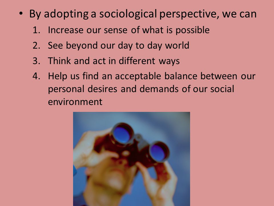 By adopting a sociological perspective, we can