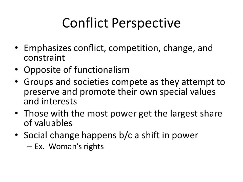 Conflict Perspective Emphasizes conflict, competition, change, and constraint. Opposite of functionalism.