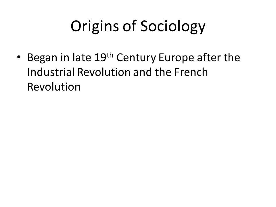 Origins of Sociology Began in late 19th Century Europe after the Industrial Revolution and the French Revolution.