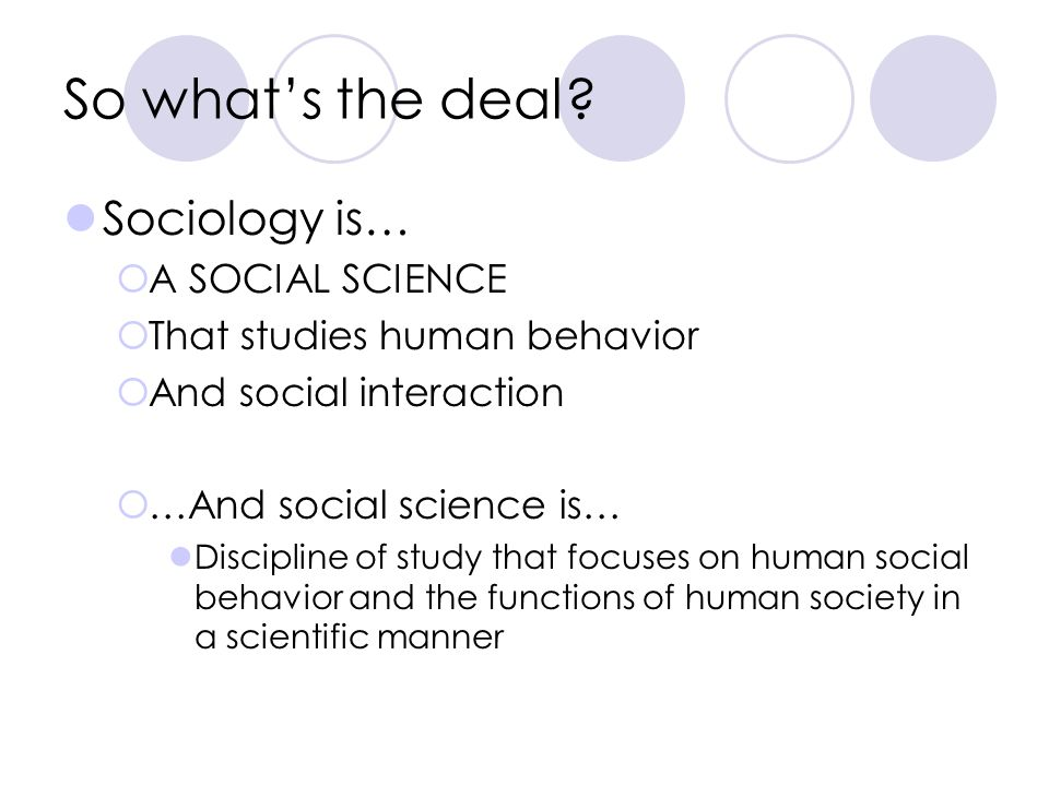 So what's the deal Sociology is… A SOCIAL SCIENCE