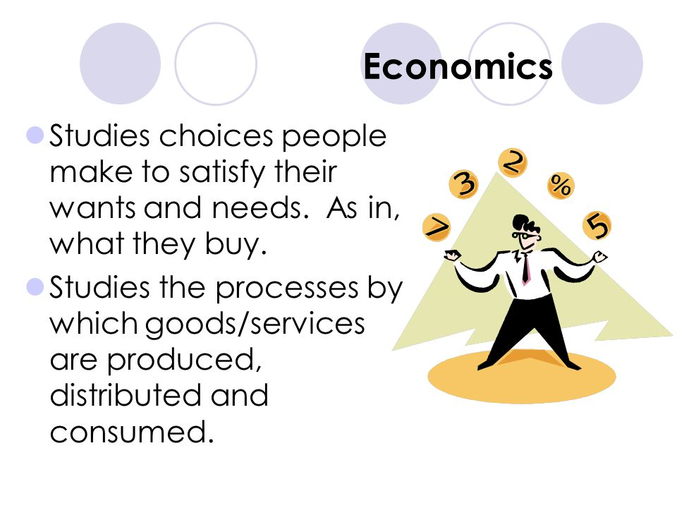 Economics Studies choices people make to satisfy their wants and needs. As in, what they buy.