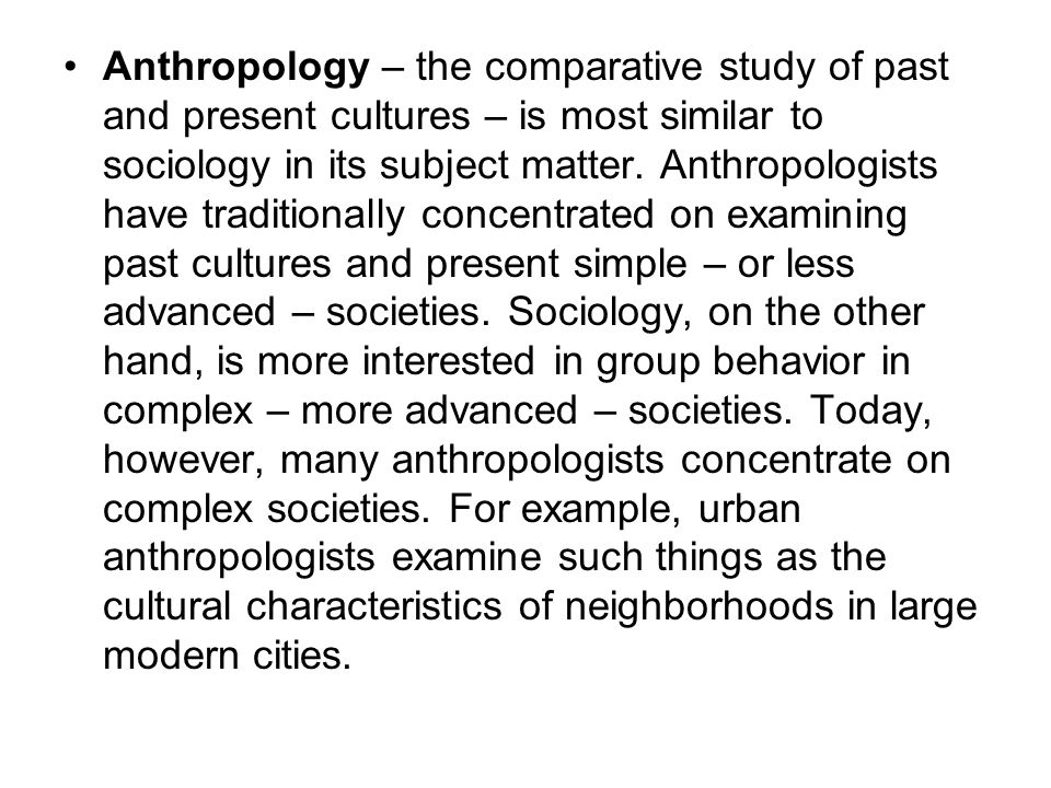 Anthropology – the comparative study of past and present cultures – is most similar to sociology in its subject matter.