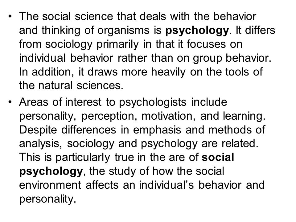 The social science that deals with the behavior and thinking of organisms is psychology. It differs from sociology primarily in that it focuses on individual behavior rather than on group behavior. In addition, it draws more heavily on the tools of the natural sciences.