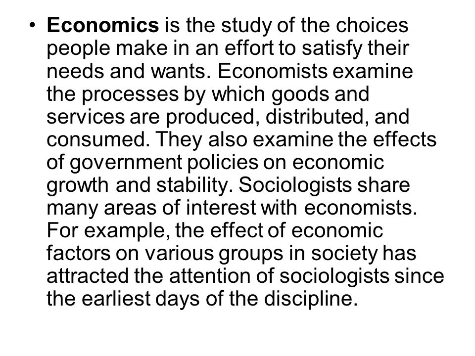 Economics is the study of the choices people make in an effort to satisfy their needs and wants.