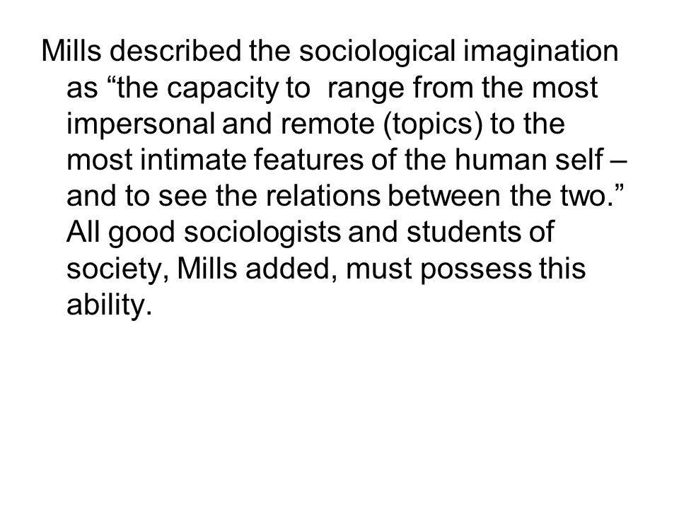 Mills described the sociological imagination as the capacity to range from the most impersonal and remote (topics) to the most intimate features of the human self – and to see the relations between the two. All good sociologists and students of society, Mills added, must possess this ability.