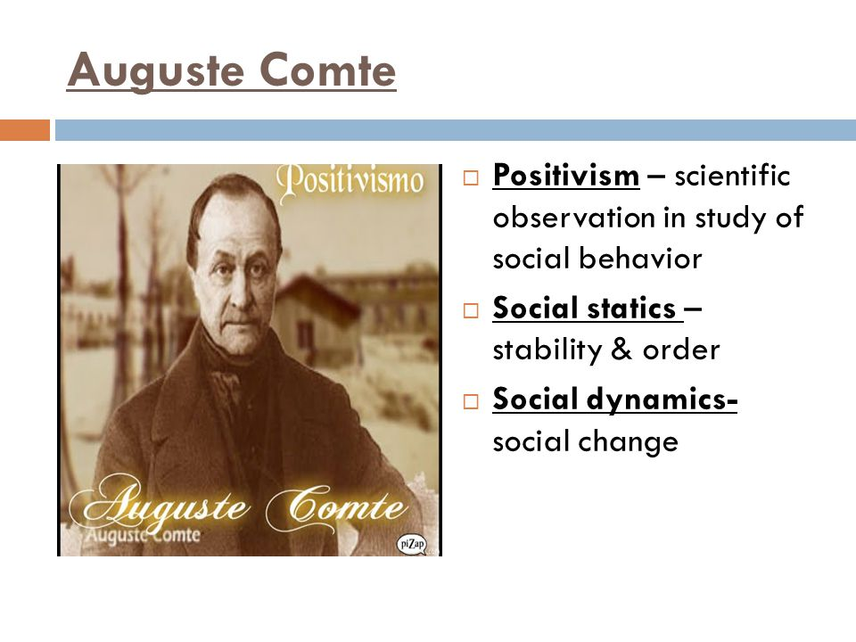Auguste Comte Positivism – scientific observation in study of social behavior. Social statics – stability & order.