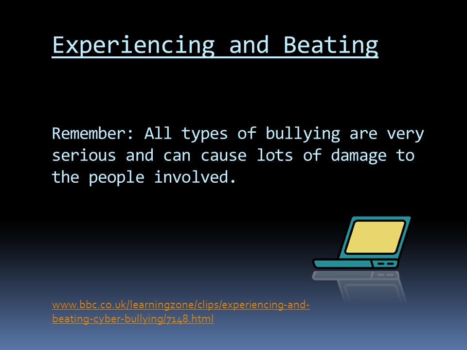 Experiencing and Beating Remember: All types of bullying are very serious and can cause lots of damage to the people involved.